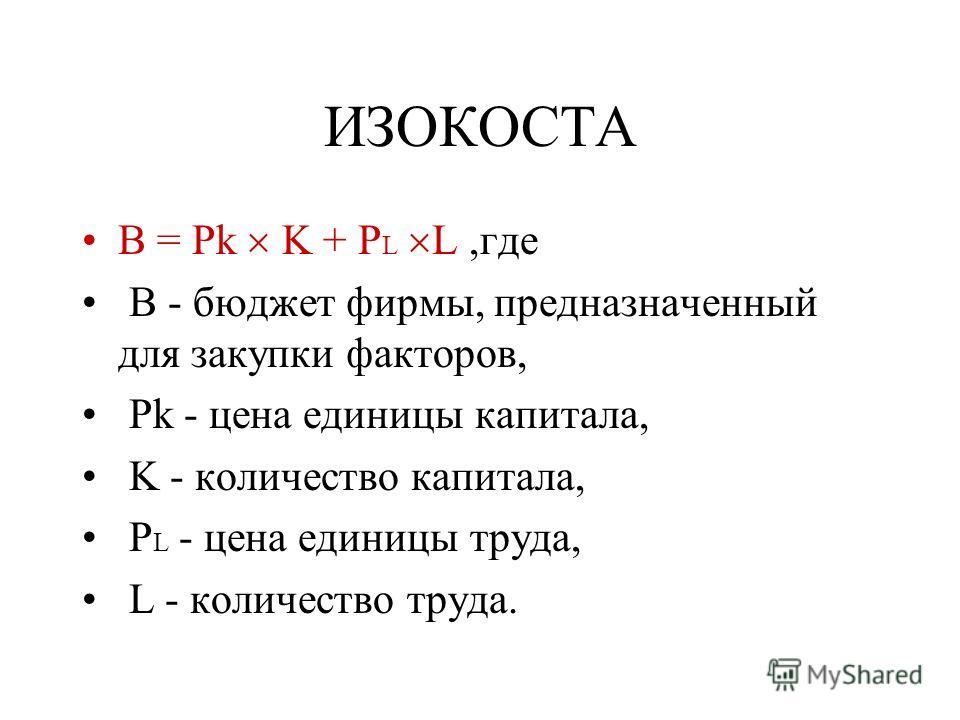 ИЗОКОСТА B = Pk K + P L L,где B - бюджет фирмы, предназначенный для закупки факторов, Pk - цена единицы капитала, K - количество капитала, P L - цена единицы труда, L - количество труда.
