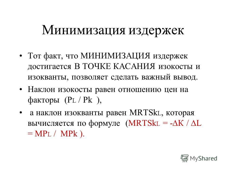 Минимизация издержек Тот факт, что МИНИМИЗАЦИЯ издержек достигается В ТОЧКЕ КАСАНИЯ изокосты и изокванты, позволяет сделать важный вывод. Наклон изокосты равен отношению цен на факторы (P L / Pk ), а наклон изокванты равен MRTSk L, которая вычисляетс