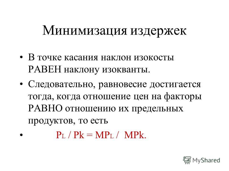 Минимизация издержек В точке касания наклон изокосты РАВЕН наклону изокванты. Следовательно, равновесие достигается тогда, когда отношение цен на факторы РАВНО отношению их предельных продуктов, то есть P L / Pk = MP L / MPk.