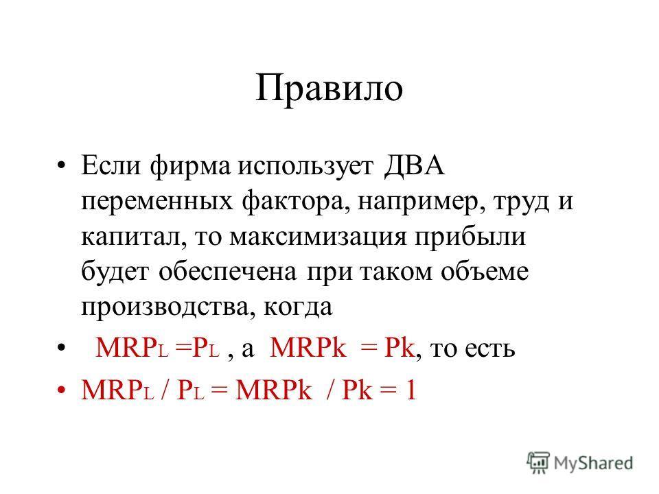 Правило Если фирма использует ДВА переменных фактора, например, труд и капитал, то максимизация прибыли будет обеспечена при таком объеме производства, когда MRP L =P L, а MRPk = Pk, то есть MRP L / P L = MRPk / Pk = 1