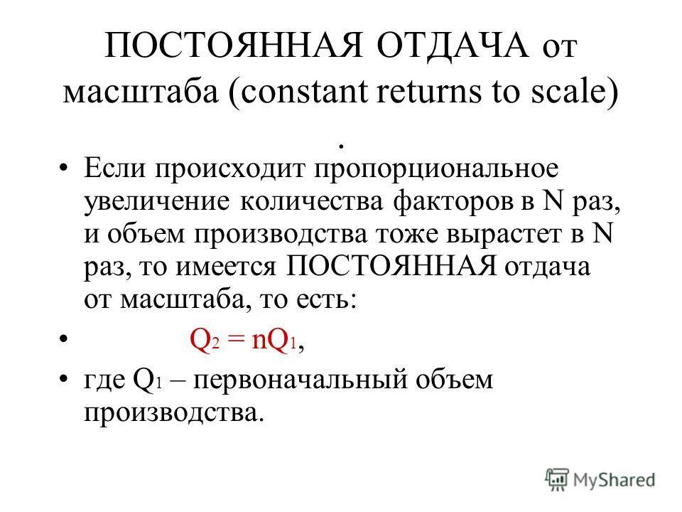 ПОСТОЯННАЯ ОТДАЧА от масштаба (constant returns to scale). Если происходит пропорциональное увеличение количества факторов в N раз, и объем производства тоже вырастет в N раз, то имеется ПОСТОЯННАЯ отдача от масштаба, то есть: Q 2 = nQ 1, где Q 1 – п