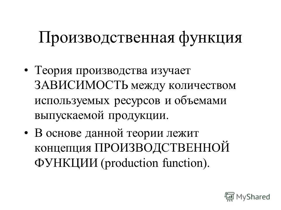 Производственная функция Теория производства изучает ЗАВИСИМОСТЬ между количеством используемых ресурсов и объемами выпускаемой продукции. В основе данной теории лежит концепция ПРОИЗВОДСТВЕННОЙ ФУНКЦИИ (production function).