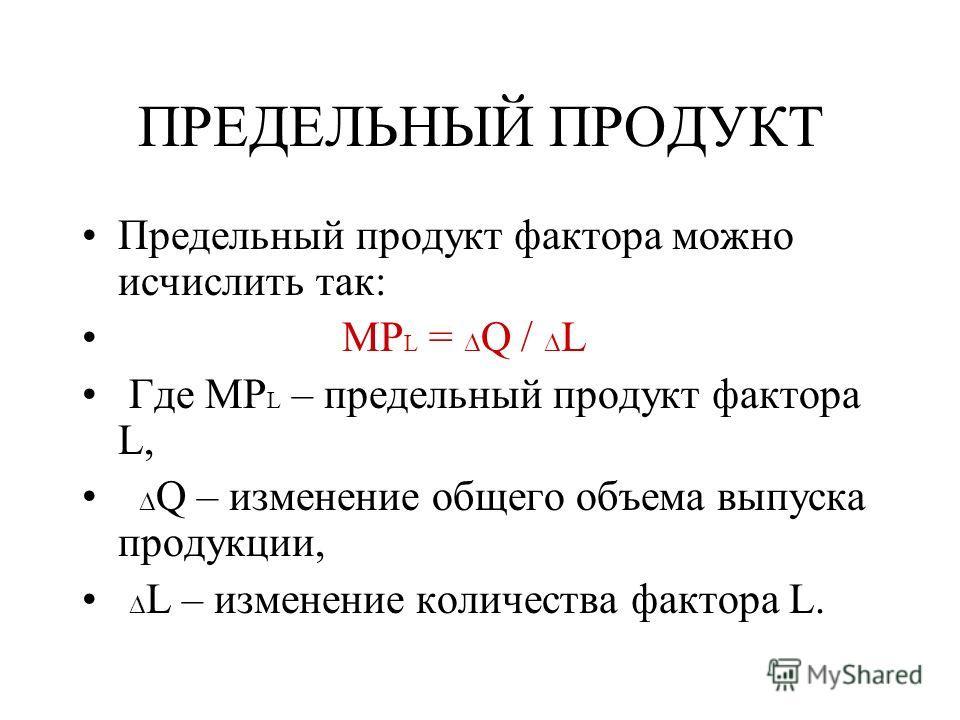 ПРЕДЕЛЬНЫЙ ПРОДУКТ Предельный продукт фактора можно исчислить так: MP L = Q / L Где MP L – предельный продукт фактора L, Q – изменение общего объема выпуска продукции, L – изменение количества фактора L.