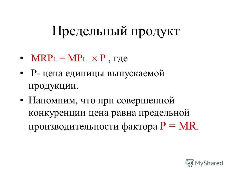 Предельный продукт MRP L = MP L Р, где Р- цена единицы выпускаемой продукции. Напомним, что при совершенной конкуренции цена равна предельной производительности фактора Р = MR.