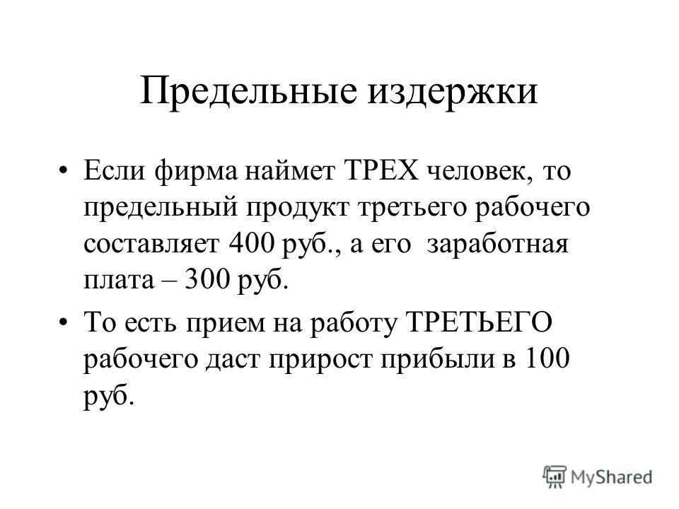 Предельные издержки Если фирма наймет ТРЕХ человек, то предельный продукт третьего рабочего составляет 400 руб., а его заработная плата – 300 руб. То есть прием на работу ТРЕТЬЕГО рабочего даст прирост прибыли в 100 руб.