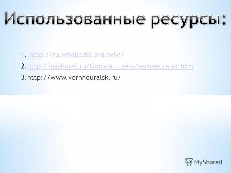 1. http://ru.wikipedia.org/wiki/http://ru.wikipedia.org/wiki/ 2.http://nashural.ru/Goroda_i_sela/verhneuralsk.htmhttp://nashural.ru/Goroda_i_sela/verhneuralsk.htm 3.http://www.verhneuralsk.ru/