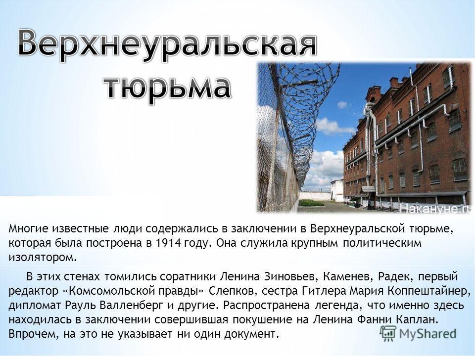 Многие известные люди содержались в заключении в Верхнеуральской тюрьме, которая была построена в 1914 году. Она служила крупным политическим изолятором. В этих стенах томились соратники Ленина Зиновьев, Каменев, Радек, первый редактор «Комсомольской