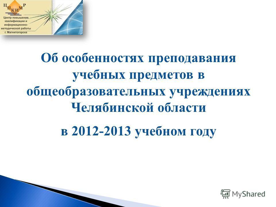 Об особенностях преподавания учебных предметов в общеобразовательных учреждениях Челябинской области в 2012-2013 учебном году