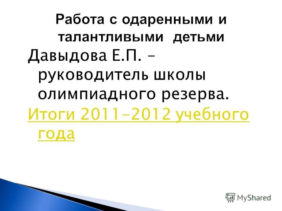 Работа с одаренными и талантливыми детьми Давыдова Е.П. – руководитель школы олимпиадного резерва. Итоги 2011-2012 учебного года
