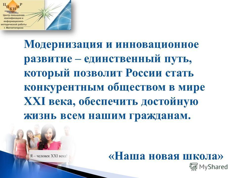 Модернизация и инновационное развитие – единственный путь, который позволит России стать конкурентным обществом в мире XXI века, обеспечить достойную жизнь всем нашим гражданам. «Наша новая школа»
