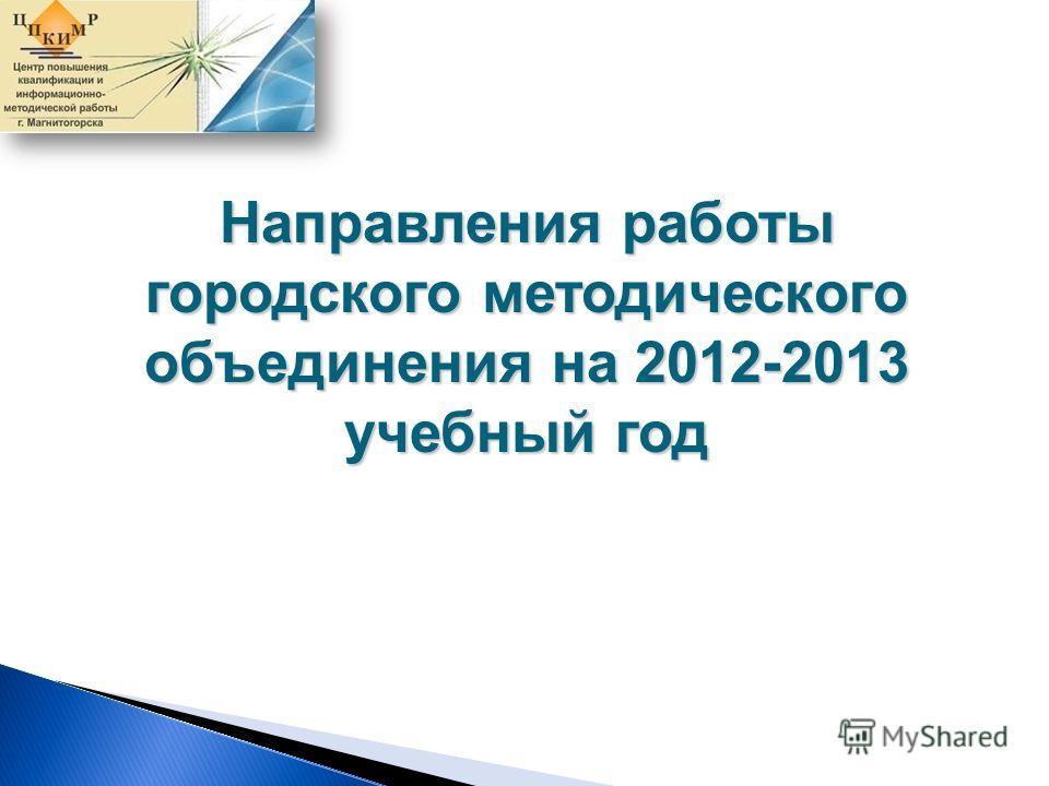 Направления работы городского методического объединения на 2012-2013 учебный год