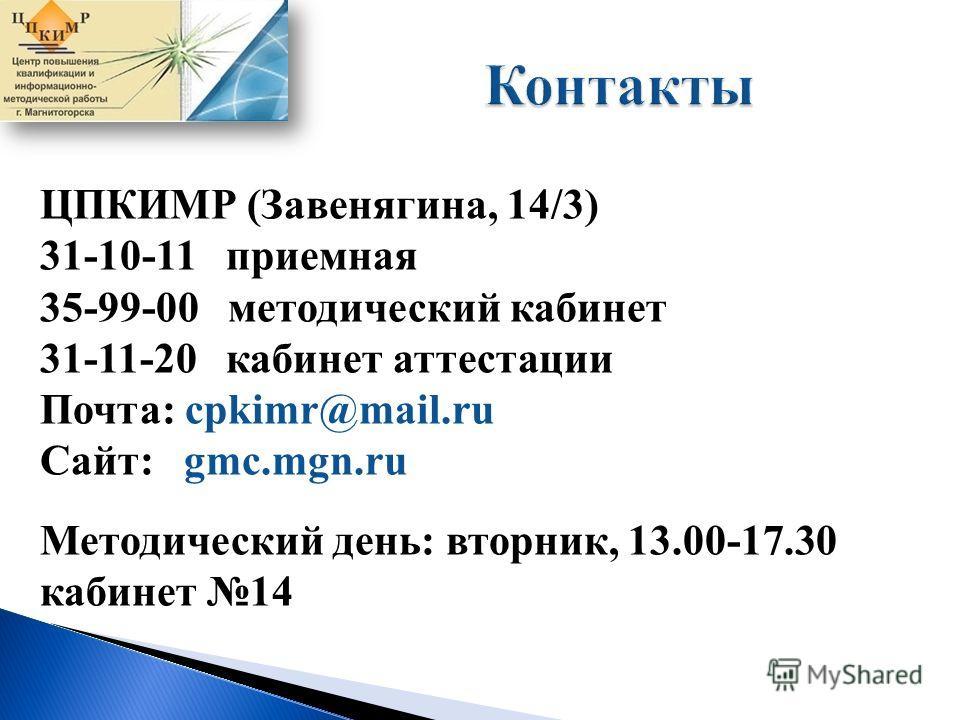 ЦПКИМР (Завенягина, 14/3) 31-10-11 приемная 35-99-00 методический кабинет 31-11-20 кабинет аттестации Почта: cpkimr@mail.ru Сайт: gmc.mgn.ru Методический день: вторник, 13.00-17.30 кабинет 14