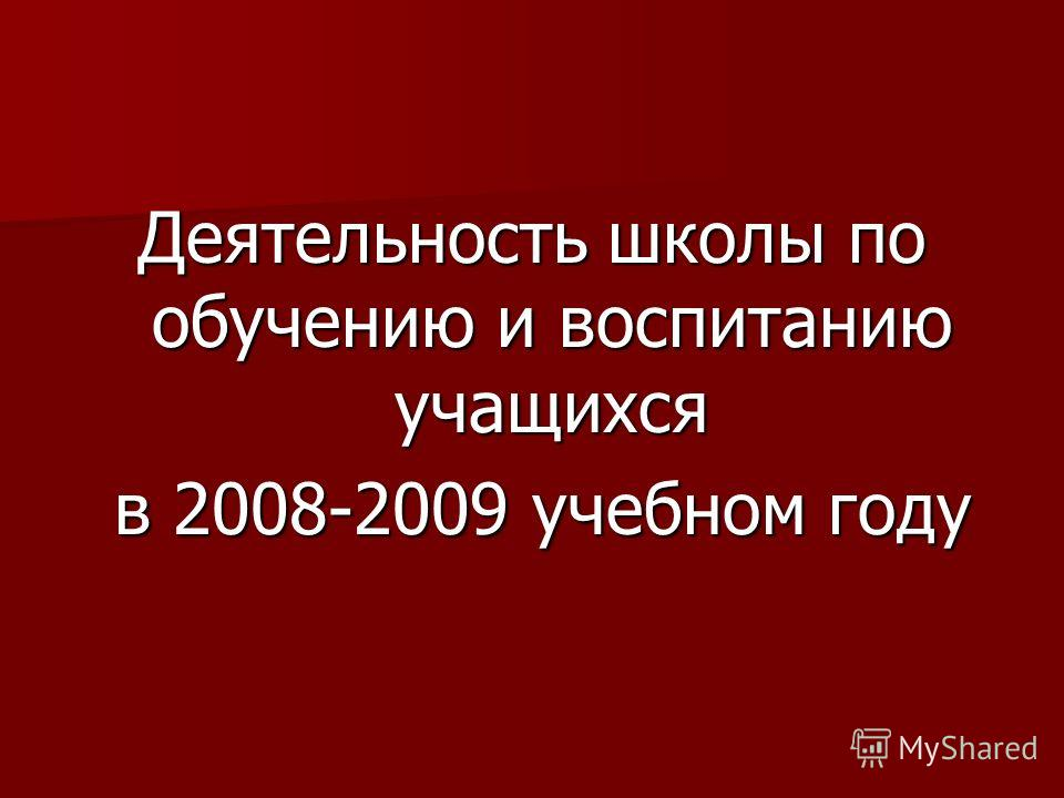 Деятельность школы по обучению и воспитанию учащихся в 2008-2009 учебном году в 2008-2009 учебном году
