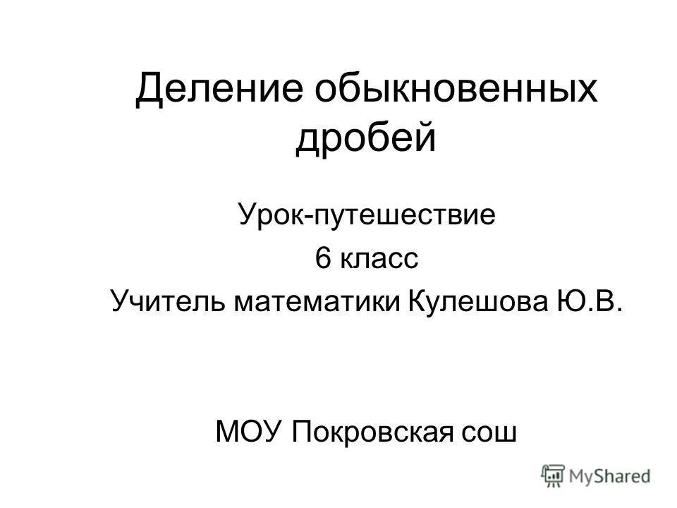 Деление обыкновенных дробей Урок-путешествие 6 класс Учитель математики Кулешова Ю.В. МОУ Покровская сош
