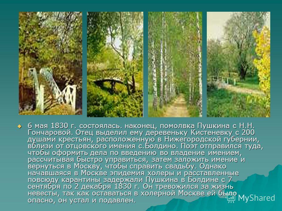 6 мая 1830 г. состоялась. наконец, помолвка Пушкина с Н.Н. Гончаровой. Отец выделил ему деревеньку Кистеневку с 200 душами крестьян, расположенную в Нижегородской губернии, вблизи от отцовского имения с.Болдино. Поэт отправился туда, чтобы оформить д