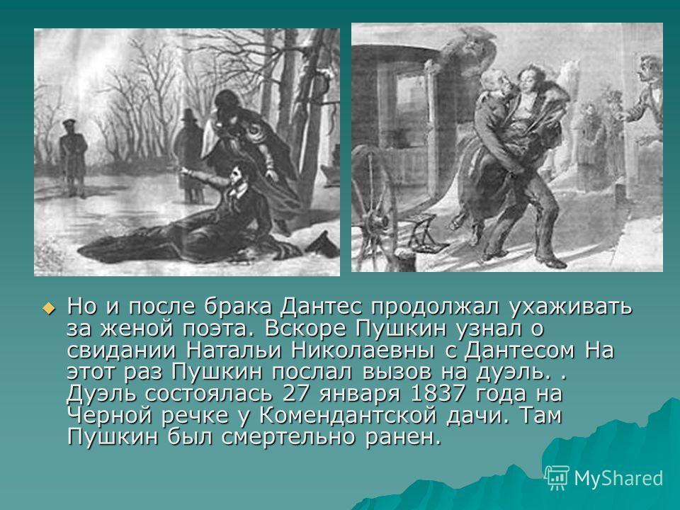 Но и после брака Дантес продолжал ухаживать за женой поэта. Вскоре Пушкин узнал о свидании Натальи Николаевны с Дантесом На этот раз Пушкин послал вызов на дуэль.. Дуэль состоялась 27 января 1837 года на Черной речке у Комендантской дачи. Там Пушкин