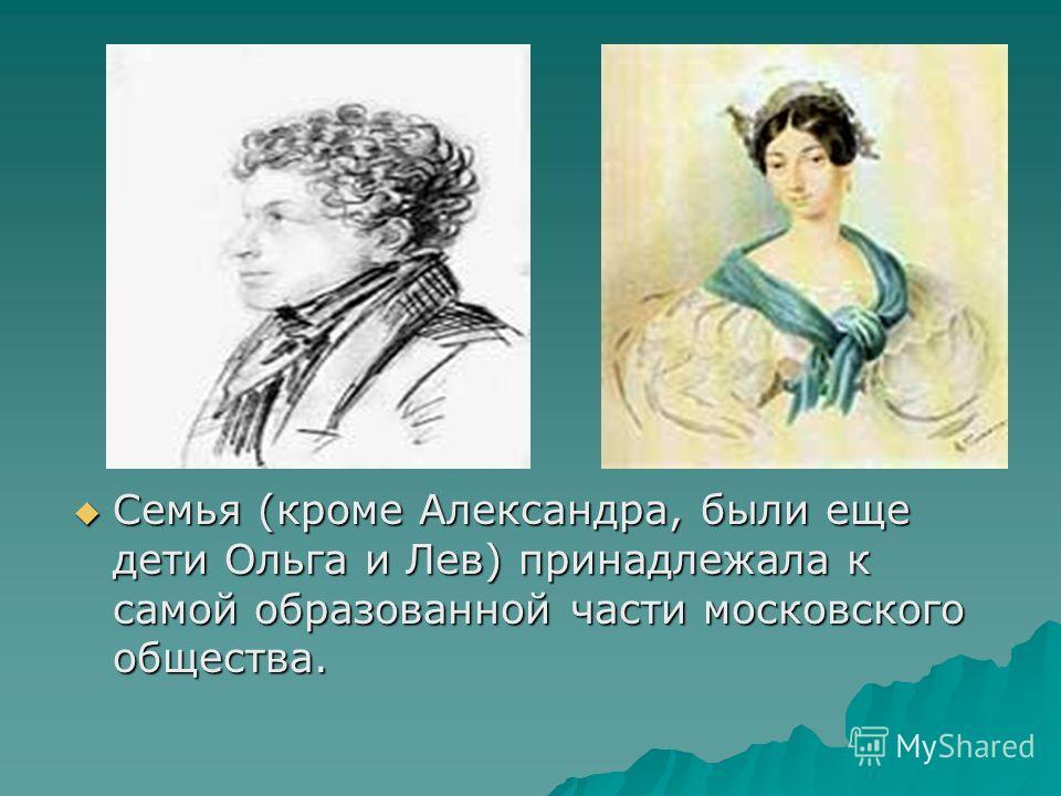 Семья (кроме Александра, были еще дети Ольга и Лев) принадлежала к самой образованной части московского общества. Семья (кроме Александра, были еще дети Ольга и Лев) принадлежала к самой образованной части московского общества.