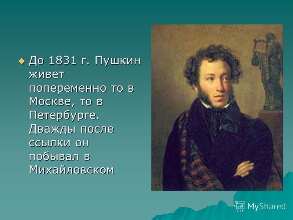 До 1831 г. Пушкин живет попеременно то в Москве, то в Петербурге. Дважды после ссылки он побывал в Михайловском До 1831 г. Пушкин живет попеременно то в Москве, то в Петербурге. Дважды после ссылки он побывал в Михайловском