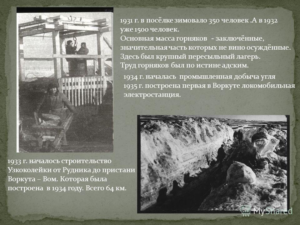 1 августа 1931 г. на Воркуту пришел первый отряд из 43 человек. 6 августа на правом берегу была заложена первая штольня. 27 ноября забурилась первая разведочная скважина. Летом 1932 г.на Воркутинском месторождении были заложены две наклонные шахты. С