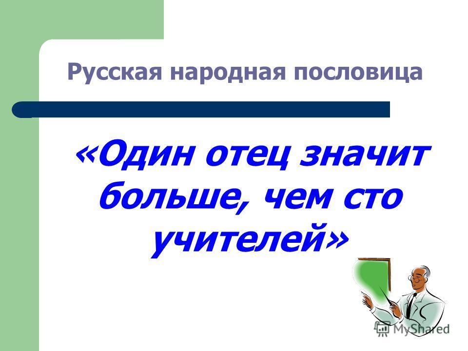 «Один отец значит больше, чем сто учителей» Русская народная пословица