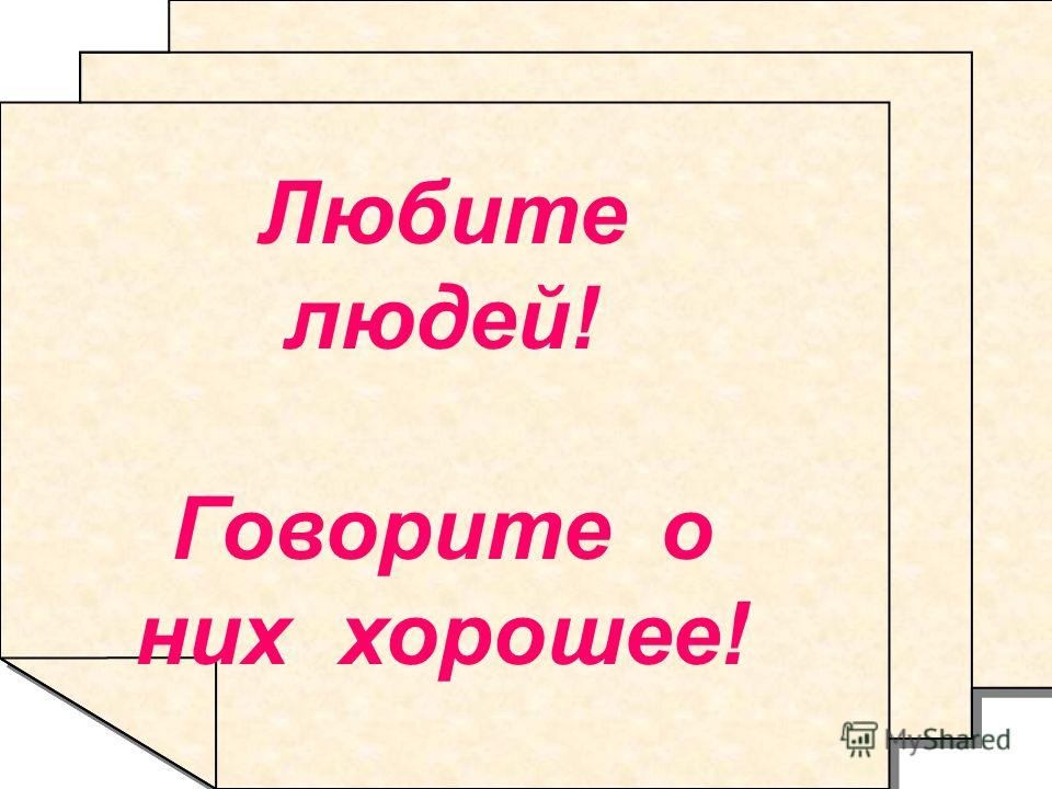 Любите людей! Говорите о них хорошее! Любите людей! Говорите о них хорошее!