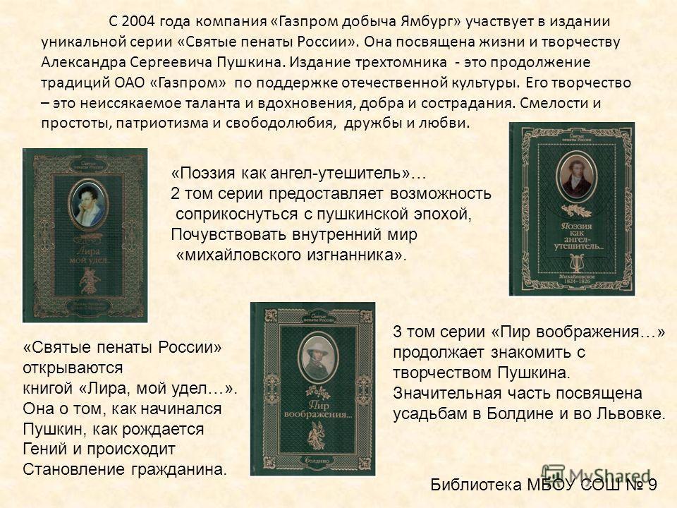 С 2004 года компания «Газпром добыча Ямбург» участвует в издании уникальной серии «Святые пенаты России». Она посвящена жизни и творчеству Александра Сергеевича Пушкина. Издание трехтомника - это продолжение традиций ОАО «Газпром» по поддержке отечес