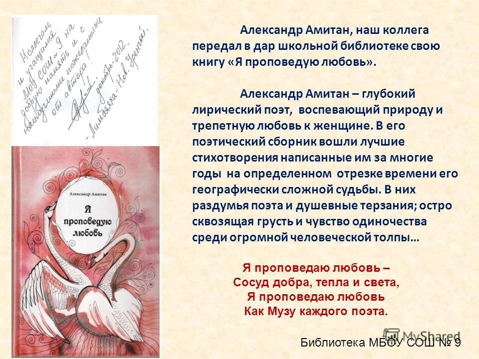 Александр Амитан, наш коллега передал в дар школьной библиотеке свою книгу «Я проповедую любовь». Александр Амитан – глубокий лирический поэт, воспевающий природу и трепетную любовь к женщине. В его поэтический сборник вошли лучшие стихотворения напи