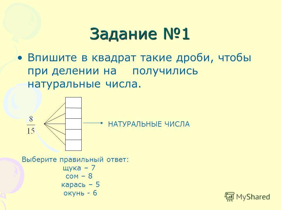 Задание 1 Впишите в квадрат такие дроби, чтобы при делении на получились натуральные числа. НАТУРАЛЬНЫЕ ЧИСЛА Выберите правильный ответ: щука – 7 сом – 8 карась – 5 окунь - 6