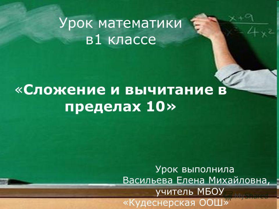 Урок математики в1 классе «Сложение и вычитание в пределах 10» Урок выполнила Васильева Елена Михайловна, учитель МБОУ «Кудеснерская ООШ»