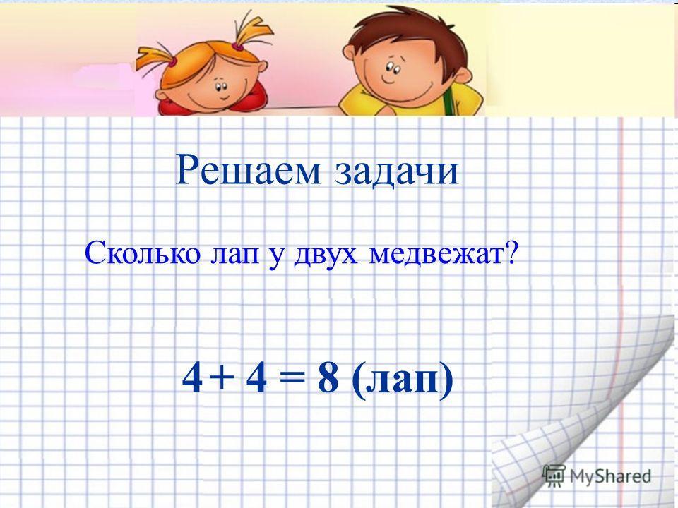 Решаем задачи Сколько лап у двух медвежат? 4 + 4 = 8 (лап)