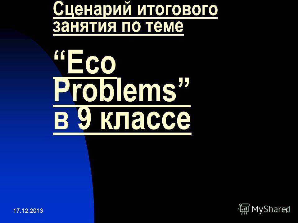 17.12.20131 Сценарий итогового занятия по темеEco Problems в 9 классе
