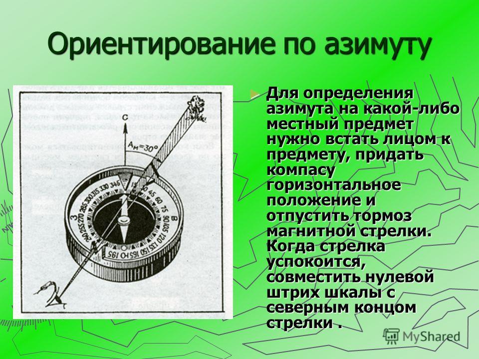 Ориентирование по азимуту Для определения азимута на какой-либо местный предмет нужно встать лицом к предмету, придать компасу горизонтальное положение и отпустить тормоз магнитной стрелки. Когда стрелка успокоится, совместить нулевой штрих шкалы с с