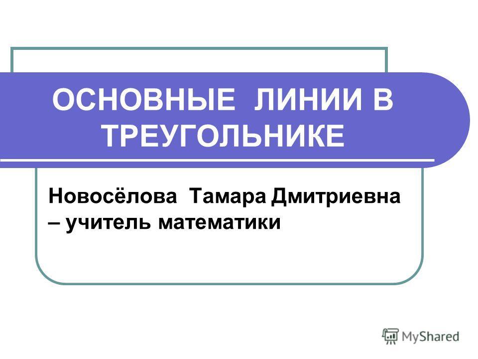 ОСНОВНЫЕ ЛИНИИ В ТРЕУГОЛЬНИКЕ Новосёлова Тамара Дмитриевна – учитель математики