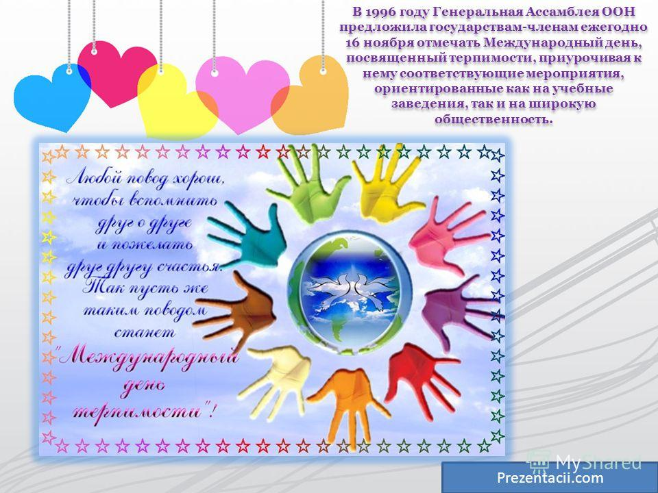 Prezentacii.com В 1996 году Генеральная Ассамблея ООН предложила государствам-членам ежегодно 16 ноября отмечать Международный день, посвященный терпимости, приурочивая к нему соответствующие мероприятия, ориентированные как на учебные заведения, так