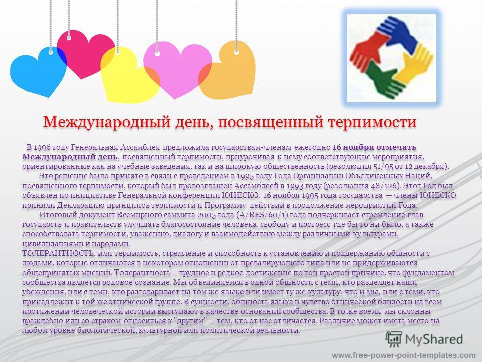 Международный день, посвященный терпимости В 1996 году Генеральная Ассамблея предложила государствам-членам ежегодно 16 ноября отмечать Международный день, посвященный терпимости, приурочивая к нему соответствующие мероприятия, ориентированные как на