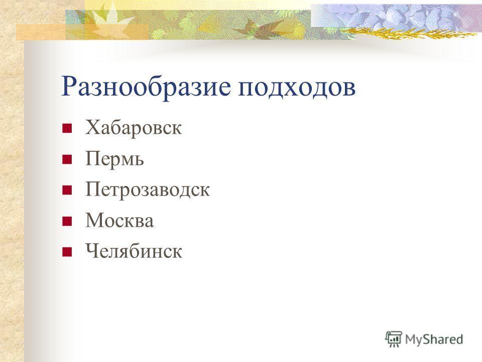 Разнообразие подходов Хабаровск Пермь Петрозаводск Москва Челябинск