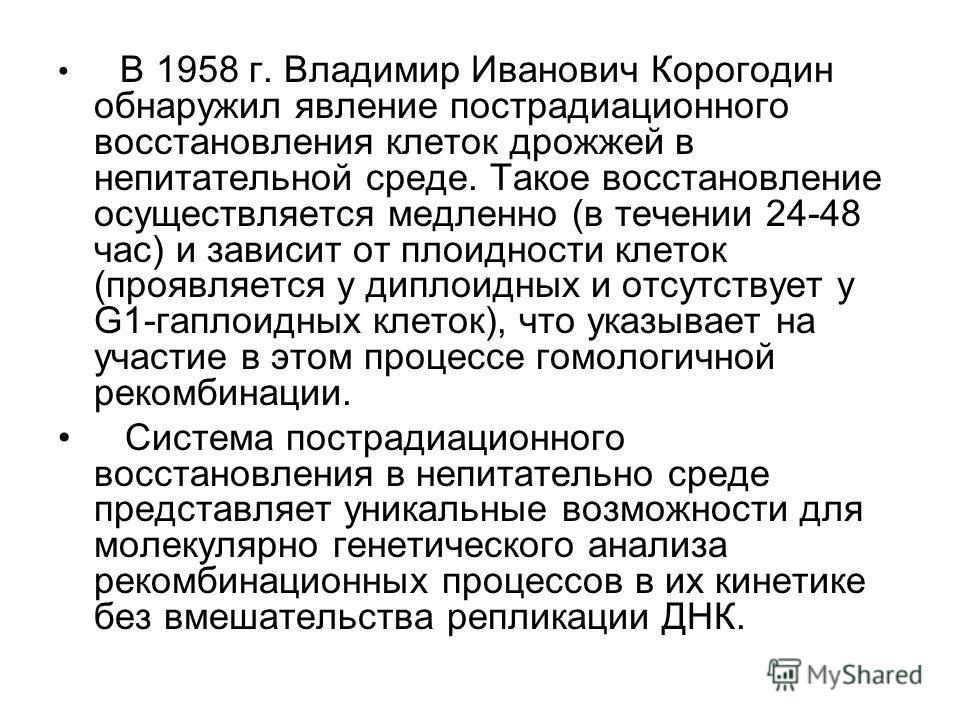 В 1958 г. Владимир Иванович Корогодин обнаружил явление пострадиационного восстановления клеток дрожжей в непитательной среде. Такое восстановление осуществляется медленно (в течении 24-48 час) и зависит от плоидности клеток (проявляется у диплоидных