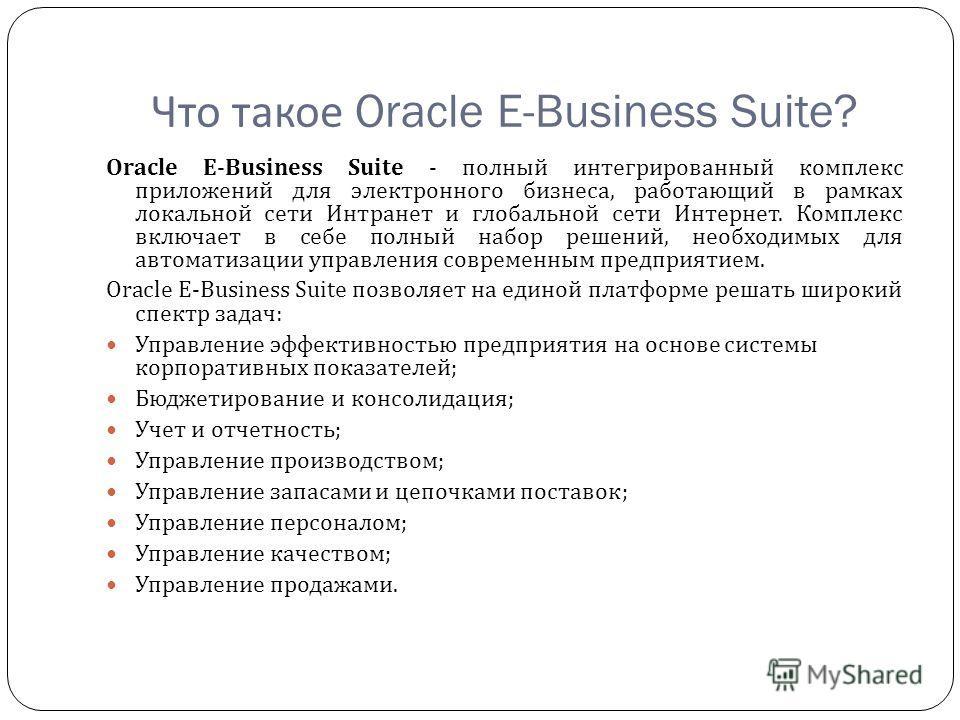 Что такое Oracle E-Business Suite? Oracle E-Business Suite - полный интегрированный комплекс приложений для электронного бизнеса, работающий в рамках локальной сети Интранет и глобальной сети Интернет. Комплекс включает в себе полный набор решений, н