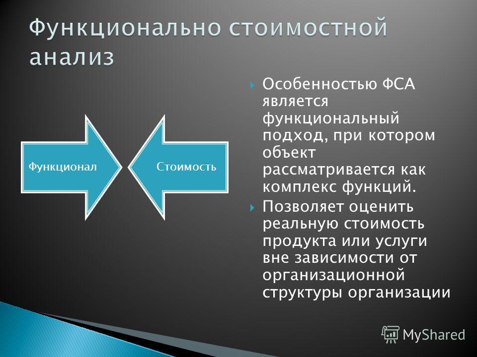 Особенностью ФСА является функциональный подход, при котором объект рассматривается как комплекс функций. Позволяет оценить реальную стоимость продукта или услуги вне зависимости от организационной структуры организации ФункционалСтоимость