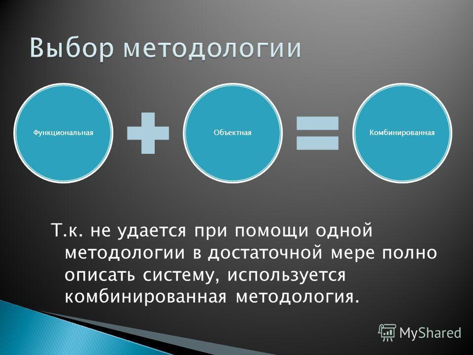 Т.к. не удается при помощи одной методологии в достаточной мере полно описать систему, используется комбинированная методология. ФункциональнаяОбъектнаяКомбинированная
