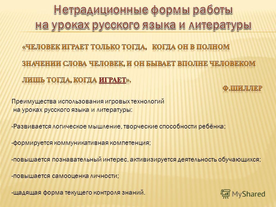 Преимущества использования игровых технологий на уроках русского языка и литературы: -Развивается логическое мышление, творческие способности ребёнка; -формируется коммуникативная компетенция; -повышается познавательный интерес, активизируется деятел