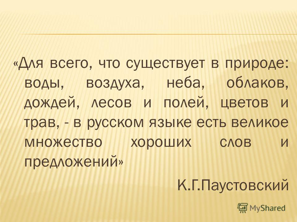 «Для всего, что существует в природе: воды, воздуха, неба, облаков, дождей, лесов и полей, цветов и трав, - в русском языке есть великое множество хороших слов и предложений» К.Г.Паустовский