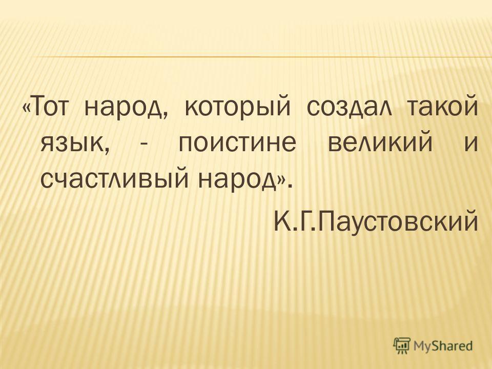 «Тот народ, который создал такой язык, - поистине великий и счастливый народ». К.Г.Паустовский