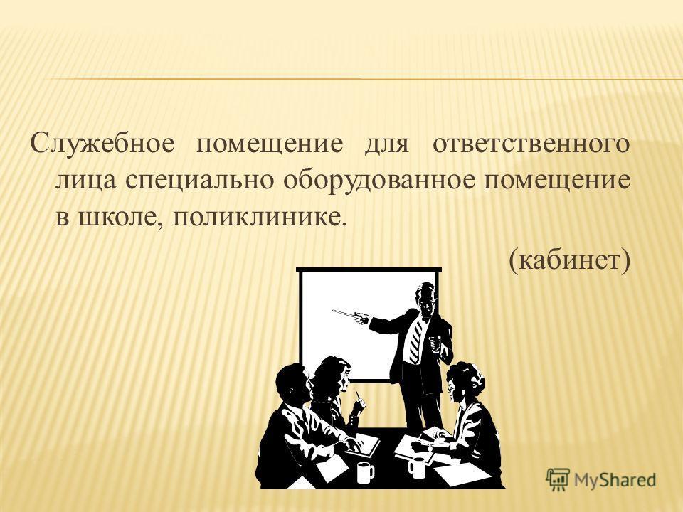 Служебное помещение для ответственного лица специально оборудованное помещение в школе, поликлинике. (кабинет)