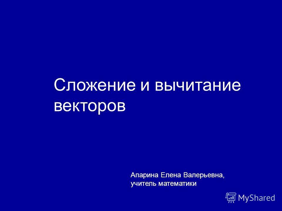 Сложение и вычитание векторов Апарина Елена Валерьевна, учитель математики