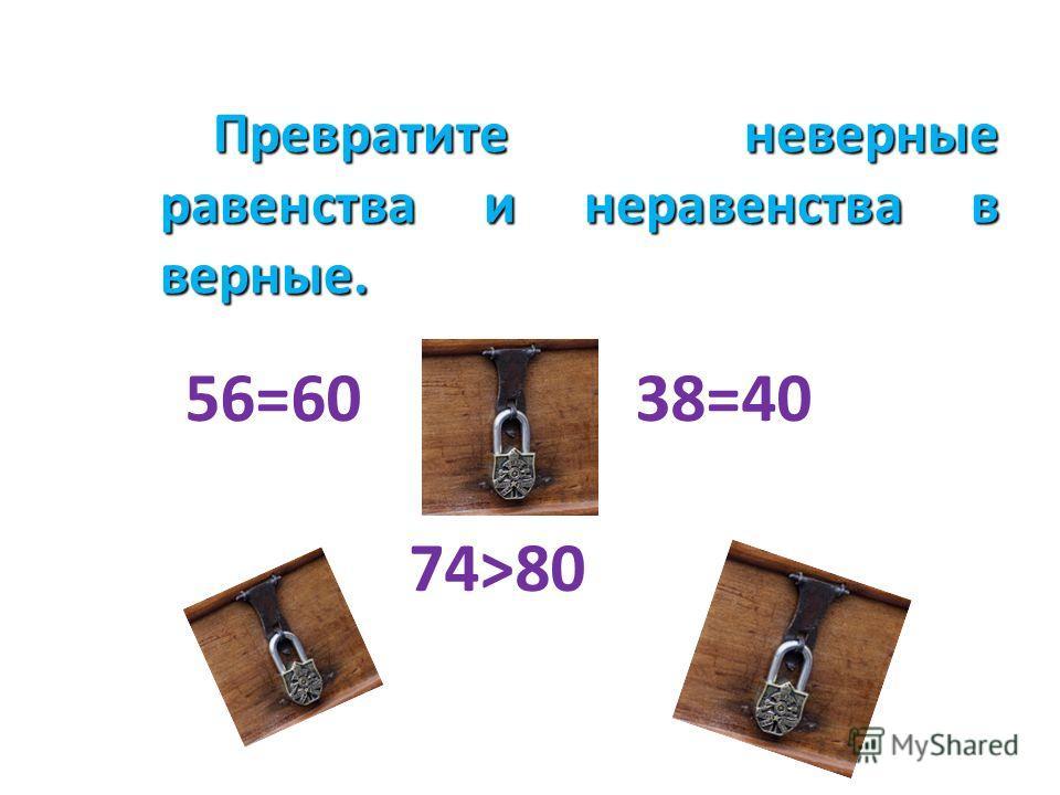 Превратите неверные равенства и неравенства в верные. Превратите неверные равенства и неравенства в верные. 56=60 38=40 74>80