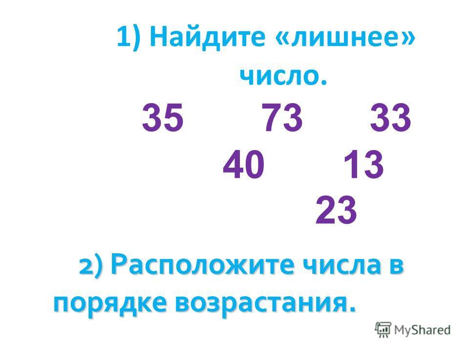 1) Найдите «лишнее» число. 35 73 33 40 13 23 2) Расположите числа в порядке возрастания.