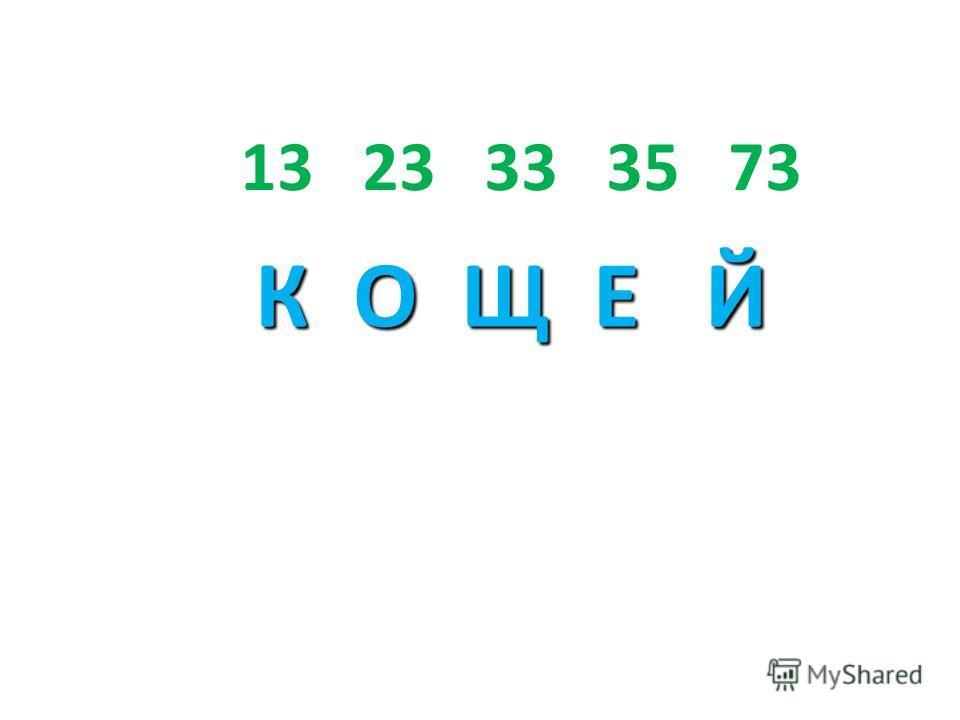 13 23 33 35 73 К О Щ Е Й К О Щ Е Й