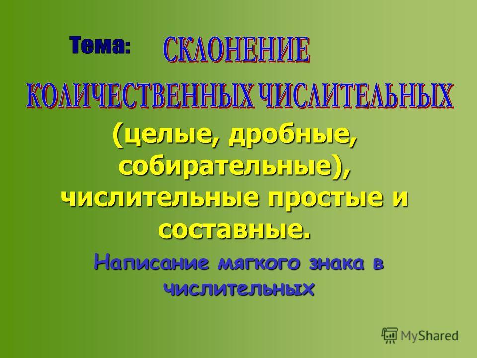 (целые, дробные, собирательные), числительные простые и составные. Написание мягкого знака в числительных