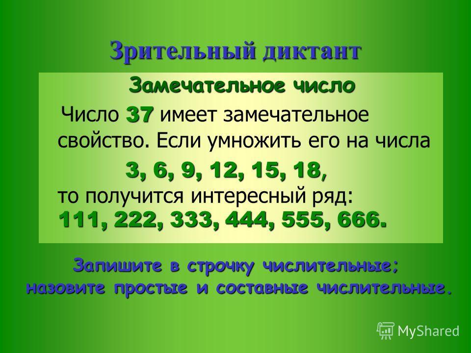 Зрительный диктант Замечательное число 37 Число 37 имеет замечательное свойство. Если умножить его на числа 3, 6, 9, 12, 15, 18, 111, 222, 333, 444, 555, 666. 3, 6, 9, 12, 15, 18, то получится интересный ряд: 111, 222, 333, 444, 555, 666. Запишите в